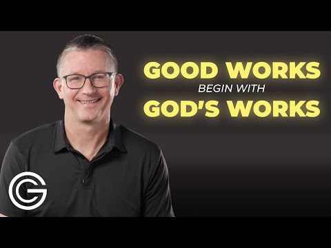 Good Works Begin With God's Work